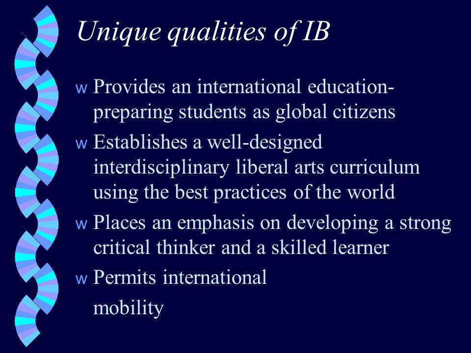 Unique qualities of IB w Provides an international education- preparing students as global citizens w Establishes a well-designed interdisciplinary liberal arts curriculum using the best practices of the world w Places an emphasis on developing a strong critical thinker and a skilled learner w Permits international mobility