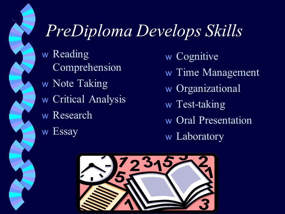 PreDiploma Develops Skills w Reading Comprehension w Note Taking w Critical Analysis w Research w Essay w Cognitive w Time Management w Organizational w Test-taking w Oral Presentation w Laboratory
