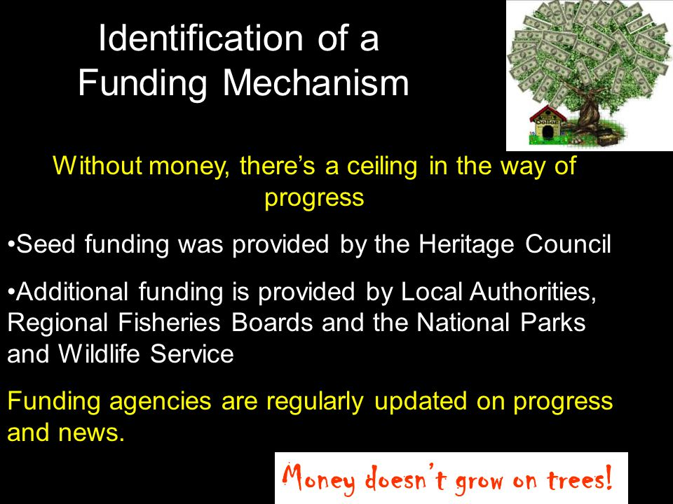 Identification of a Funding Mechanism Without money, theres a ceiling in the way of progress Seed funding was provided by the Heritage Council Additio
