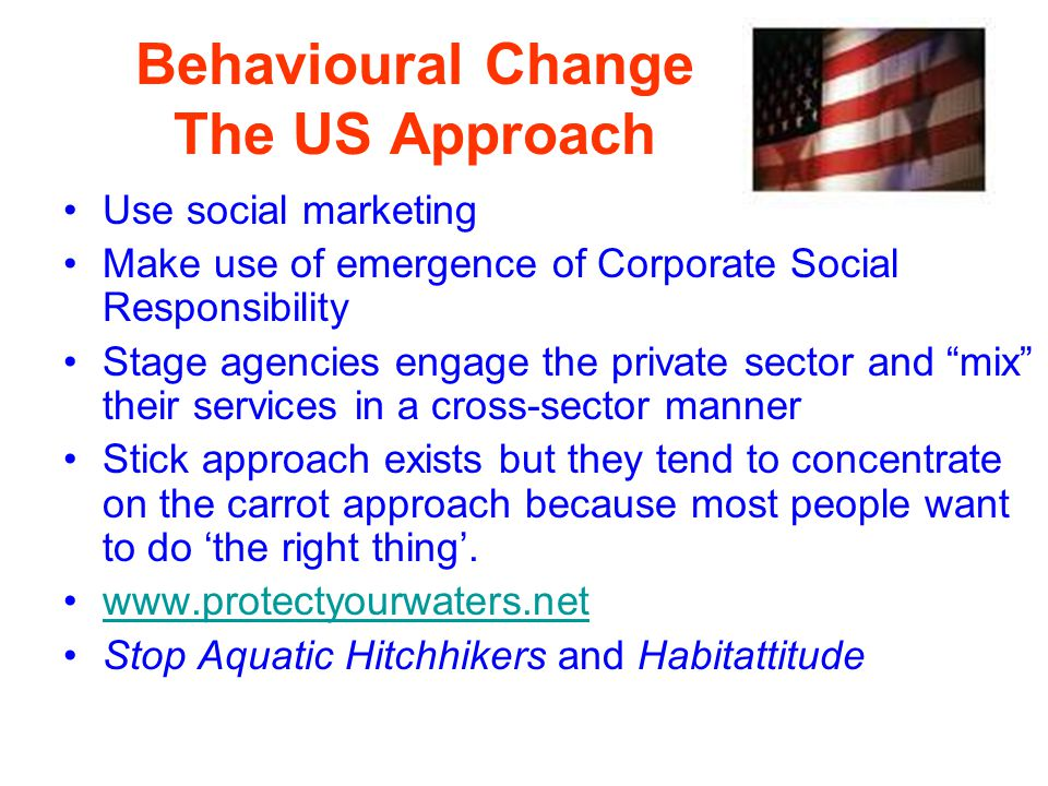 Behavioural Change The US Approach Use social marketing Make use of emergence of Corporate Social Responsibility Stage agencies engage the private sec