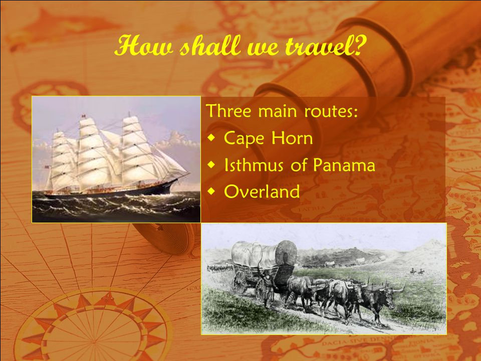 How shall we travel? Three main routes: Cape Horn Isthmus of Panama Overland