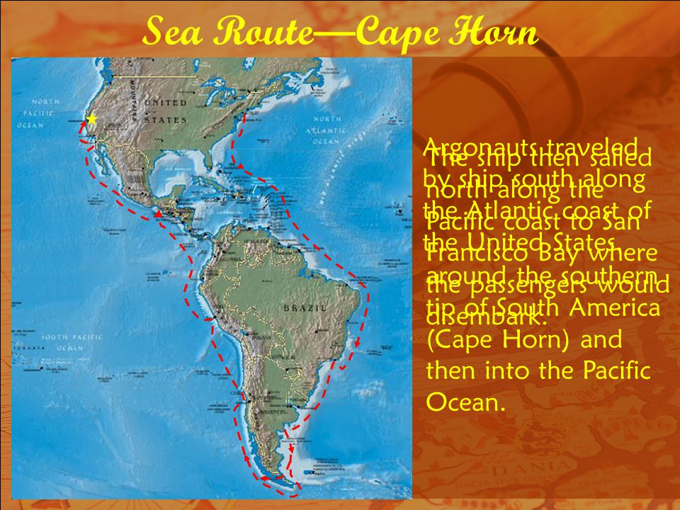 Sea RouteCape Horn Argonauts traveled by ship south along the Atlantic coast of the United States, The ship then sailed north along the Pacific coast to San Francisco Bay where the passengers would disembark.