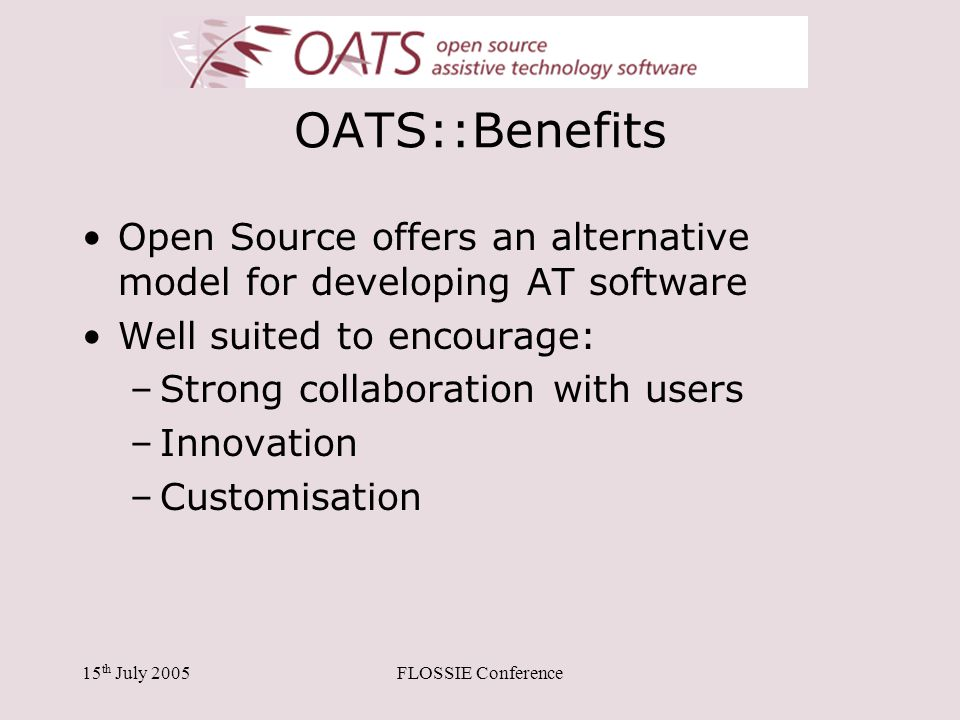 15 th July 2005FLOSSIE Conference OATS::Benefits Open Source offers an alternative model for developing AT software Well suited to encourage: –Strong collaboration with users –Innovation –Customisation