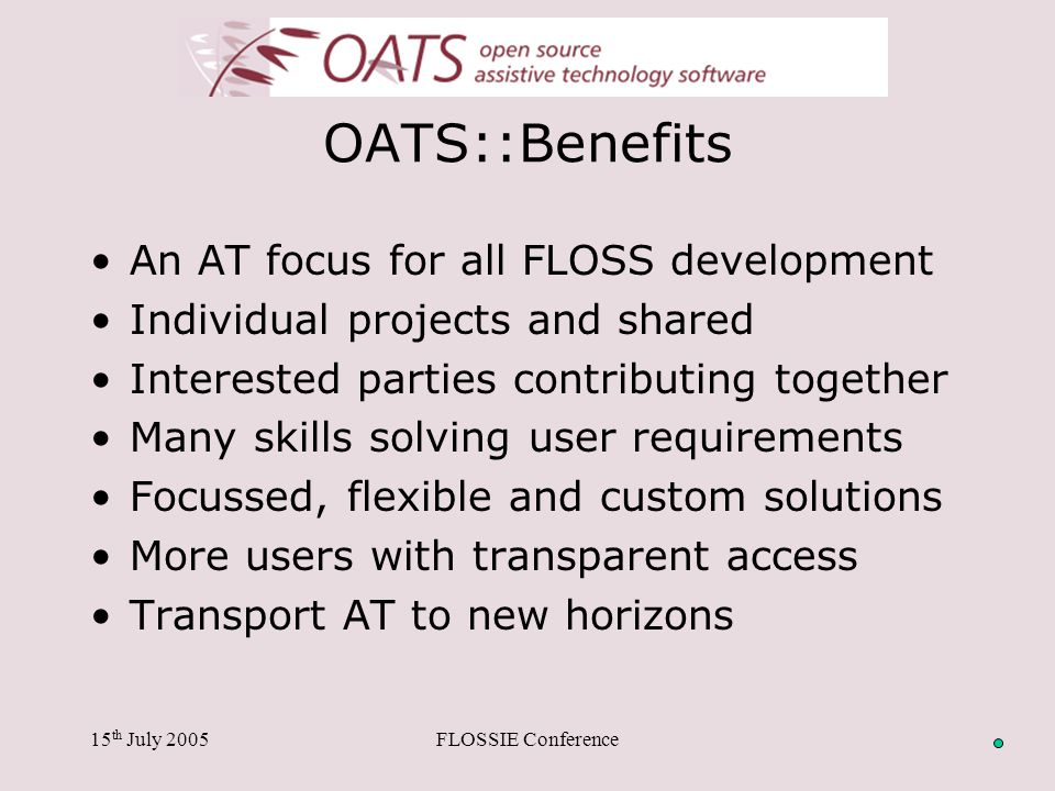 15 th July 2005FLOSSIE Conference OATS::Benefits An AT focus for all FLOSS development Individual projects and shared Interested parties contributing together Many skills solving user requirements Focussed, flexible and custom solutions More users with transparent access Transport AT to new horizons