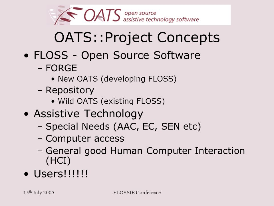 15 th July 2005FLOSSIE Conference OATS::Project Concepts FLOSS - Open Source Software –FORGE New OATS (developing FLOSS) –Repository Wild OATS (existi