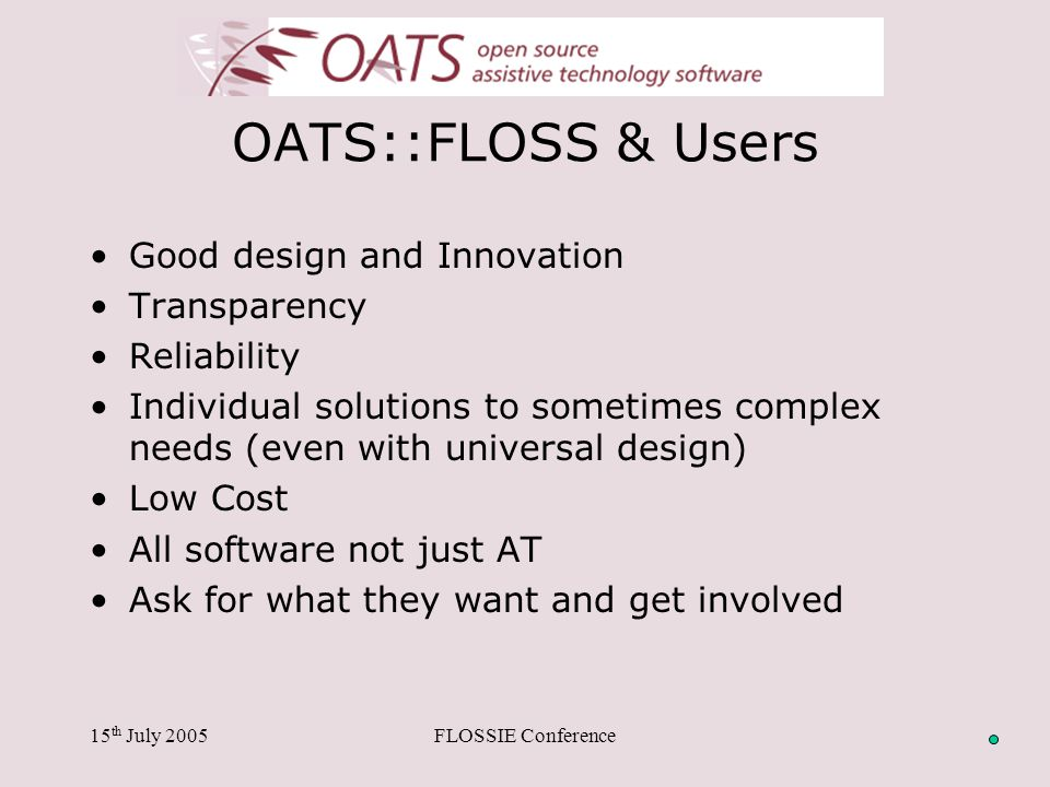 15 th July 2005FLOSSIE Conference OATS::FLOSS & Users Good design and Innovation Transparency Reliability Individual solutions to sometimes complex needs (even with universal design) Low Cost All software not just AT Ask for what they want and get involved