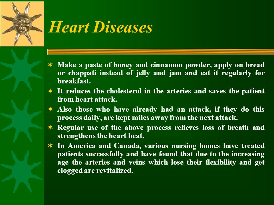 Heart Diseases Make a paste of honey and cinnamon powder, apply on bread or chappati instead of jelly and jam and eat it regularly for breakfast.
