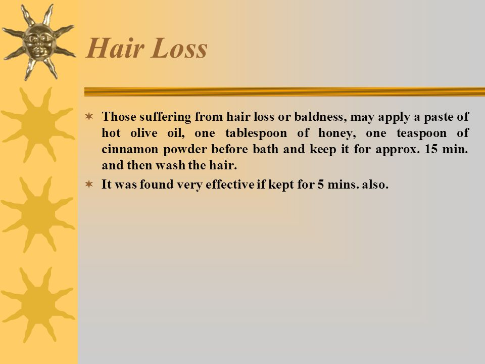 Hair Loss Those suffering from hair loss or baldness, may apply a paste of hot olive oil, one tablespoon of honey, one teaspoon of cinnamon powder before bath and keep it for approx.