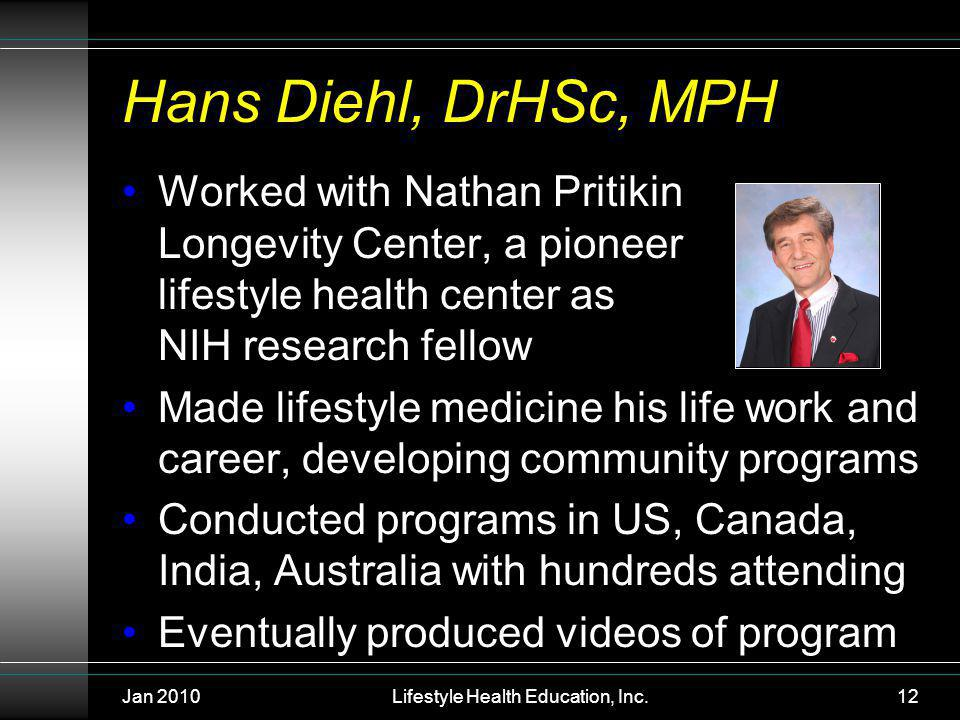 Jan 2010Lifestyle Health Education, Inc.12 Hans Diehl, DrHSc, MPH Worked with Nathan Pritikin Longevity Center, a pioneer lifestyle health center as NIH research fellow Made lifestyle medicine his life work and career, developing community programs Conducted programs in US, Canada, India, Australia with hundreds attending Eventually produced videos of program