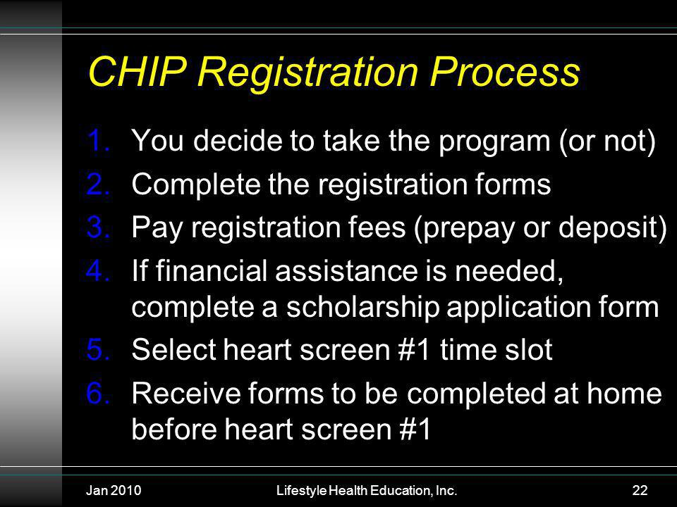 Jan 2010Lifestyle Health Education, Inc.22 CHIP Registration Process 1.You decide to take the program (or not) 2.Complete the registration forms 3.Pay registration fees (prepay or deposit) 4.If financial assistance is needed, complete a scholarship application form 5.Select heart screen #1 time slot 6.Receive forms to be completed at home before heart screen #1