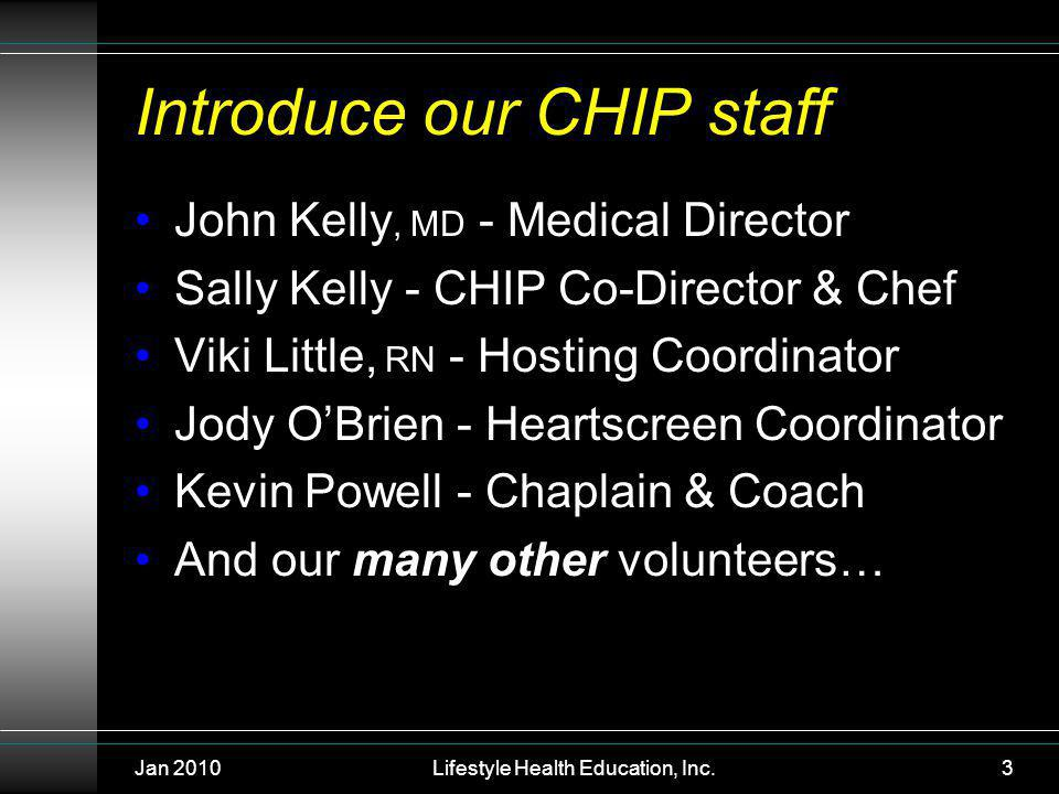 Jan 2010Lifestyle Health Education, Inc.3 Introduce our CHIP staff John Kelly, MD - Medical Director Sally Kelly - CHIP Co-Director & Chef Viki Little, RN - Hosting Coordinator Jody OBrien - Heartscreen Coordinator Kevin Powell - Chaplain & Coach And our many other volunteers…