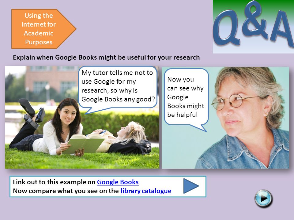 Using the Internet for Academic Purposes Explain when Google Books might be useful for your research Link out to this example on Google BooksGoogle Books Now compare what you see on the library cataloguelibrary catalogue My tutor tells me not to use Google for my research, so why is Google Books any good.