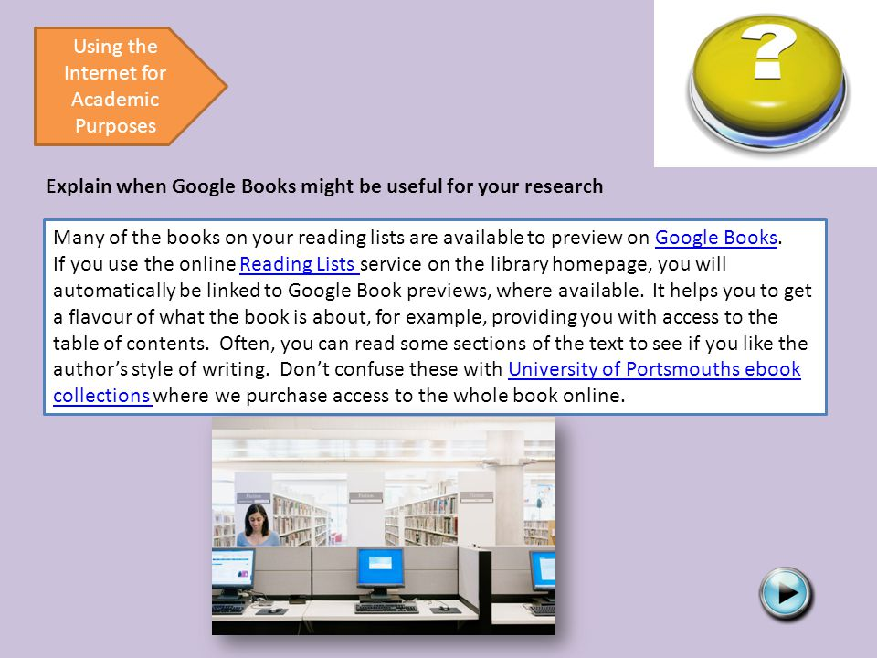Using the Internet for Academic Purposes Explain when Google Books might be useful for your research Many of the books on your reading lists are available to preview on Google Books.Google Books If you use the online Reading Lists service on the library homepage, you will automatically be linked to Google Book previews, where available.