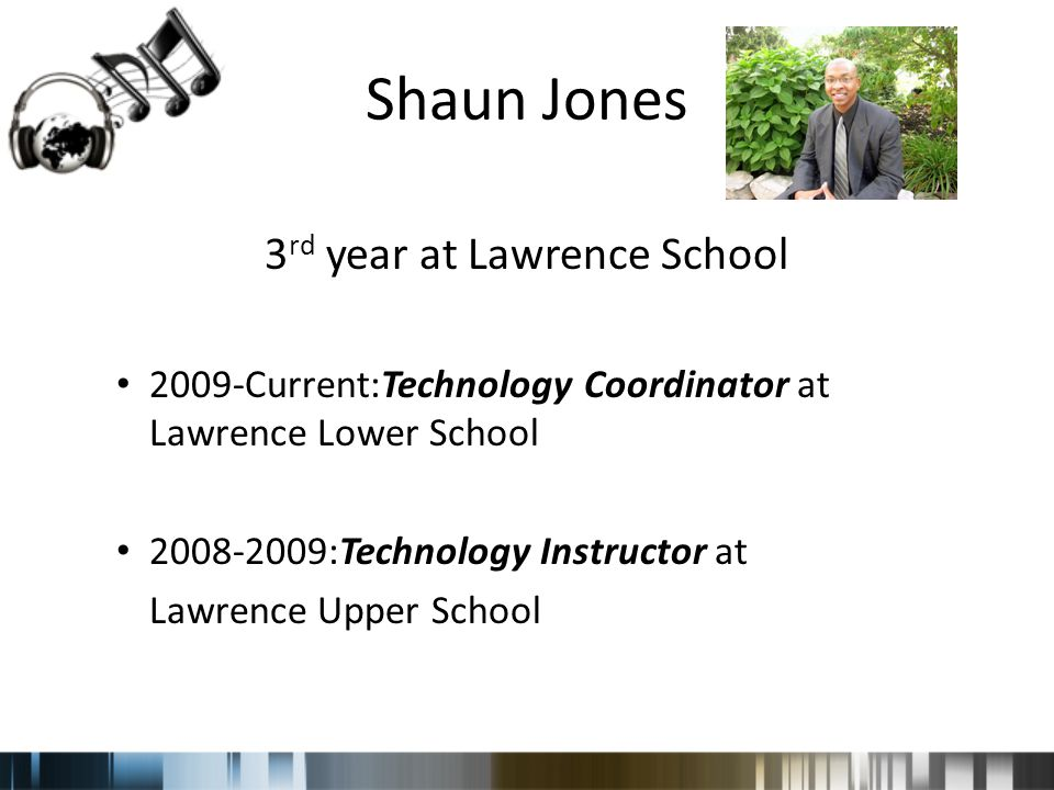 Shaun Jones 3 rd year at Lawrence School 2009-Current:Technology Coordinator at Lawrence Lower School 2008-2009:Technology Instructor at Lawrence Upper School