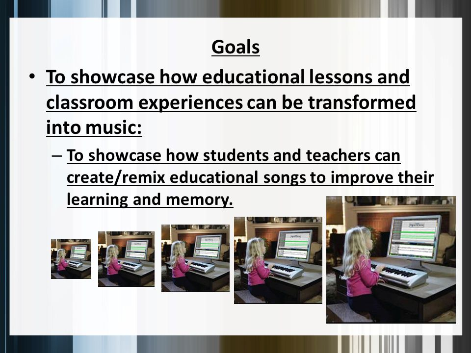 Goals To showcase how educational lessons and classroom experiences can be transformed into music: – To showcase how students and teachers can create/remix educational songs to improve their learning and memory.