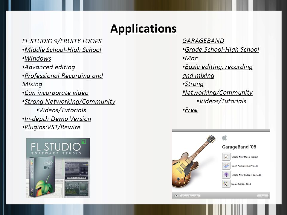 Applications FL STUDIO 9/FRUITY LOOPS Middle School-High School Windows Advanced editing Professional Recording and Mixing Can incorporate video Strong Networking/Community Videos/Tutorials In-depth Demo Version Plugins:VST/Rewire GARAGEBAND Grade School-High School Mac Basic editing, recording and mixing Strong Networking/Community Videos/Tutorials Free