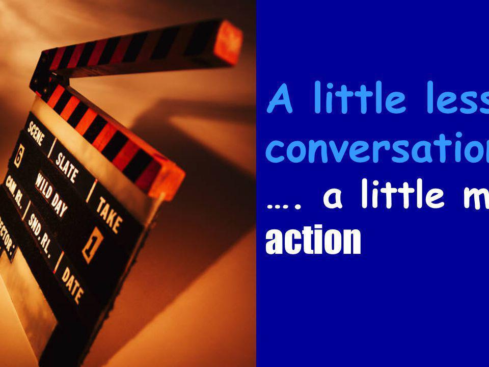 A little less conversation …. a little more action