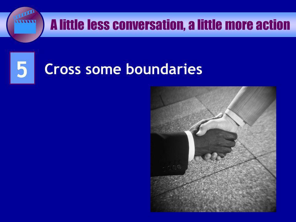 A little less conversation, a little more action 5 Cross some boundaries