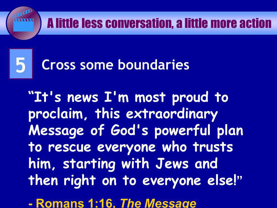 A little less conversation, a little more action 5 Cross some boundaries It s news I m most proud to proclaim, this extraordinary Message of God s powerful plan to rescue everyone who trusts him, starting with Jews and then right on to everyone else.