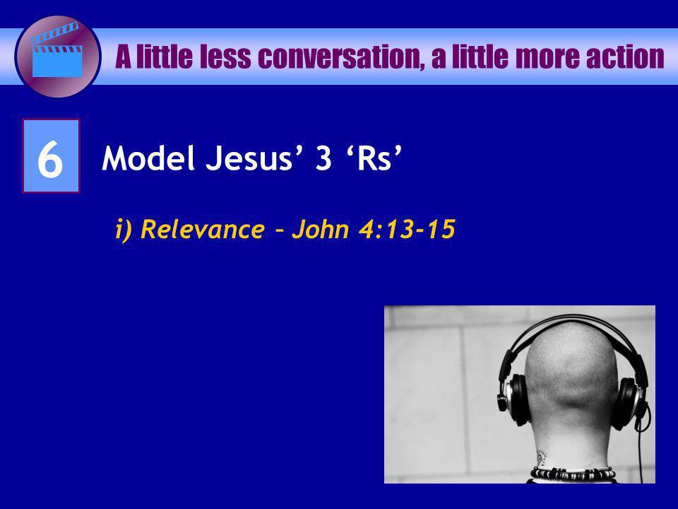 A little less conversation, a little more action 6 Model Jesus 3 Rs i) Relevance – John 4:13-15
