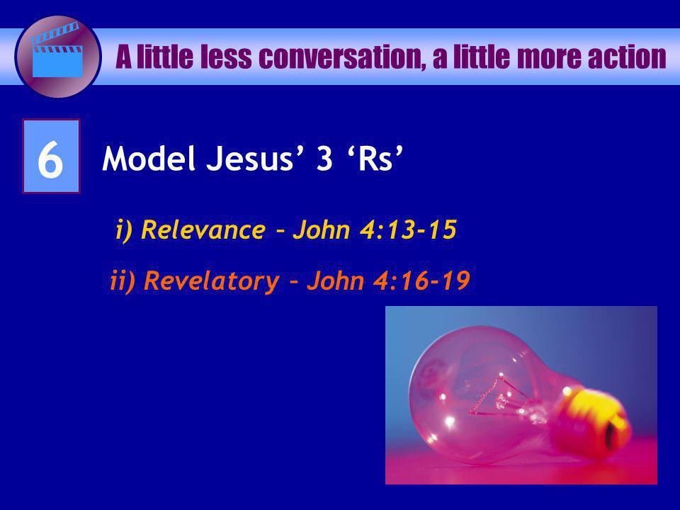 A little less conversation, a little more action 6 Model Jesus 3 Rs i) Relevance – John 4:13-15 ii) Revelatory – John 4:16-19
