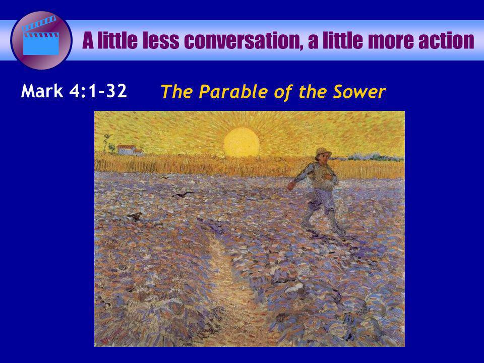 The Parable of the Sower A little less conversation, a little more action Mark 4:1-32