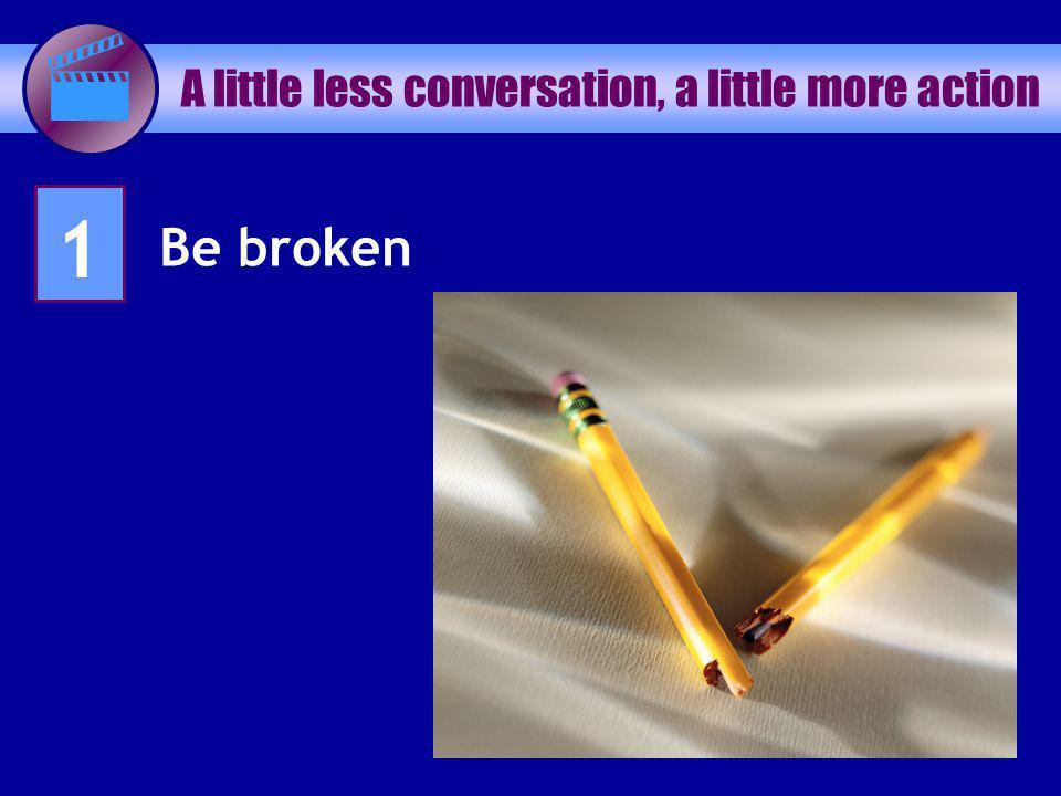 A little less conversation, a little more action 1 Be broken