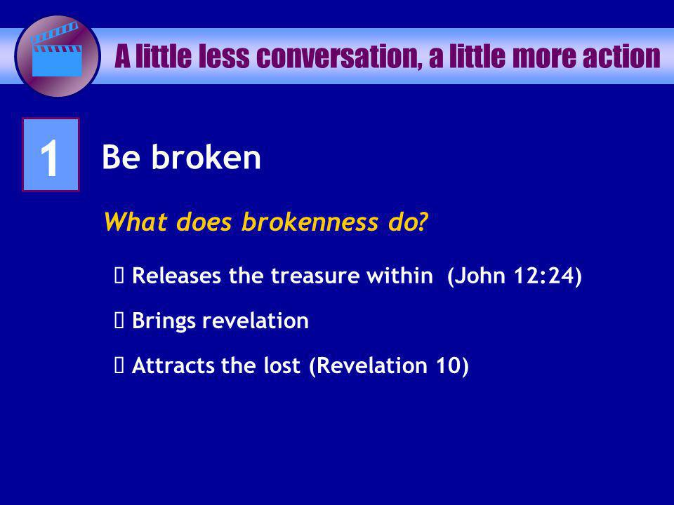 A little less conversation, a little more action 1 Be broken What does brokenness do? Releases the treasure within (John 12:24) Brings revelation Attr