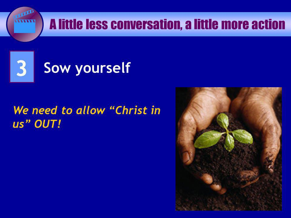 A little less conversation, a little more action 3 Sow yourself We need to allow Christ in us OUT!