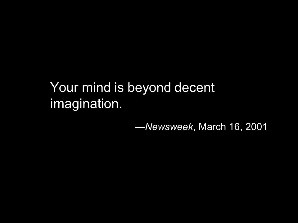 Your mind is beyond decent imagination. Newsweek, March 16, 2001