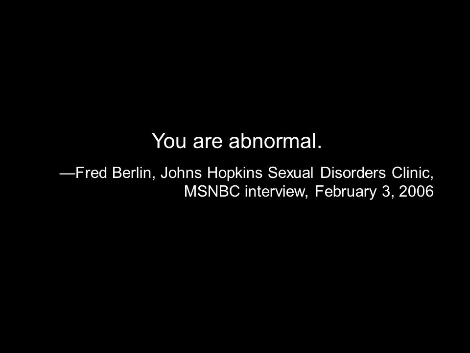 You are abnormal. Fred Berlin, Johns Hopkins Sexual Disorders Clinic, MSNBC interview, February 3, 2006