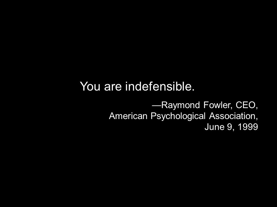 You are indefensible. Raymond Fowler, CEO, American Psychological Association, June 9, 1999