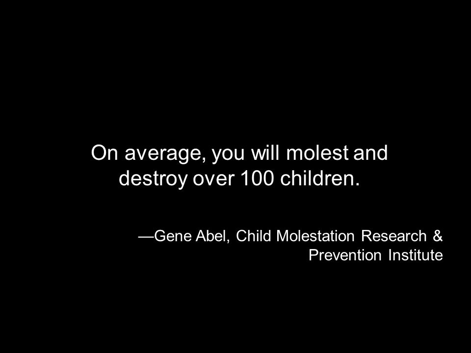 On average, you will molest and destroy over 100 children. Gene Abel, Child Molestation Research & Prevention Institute