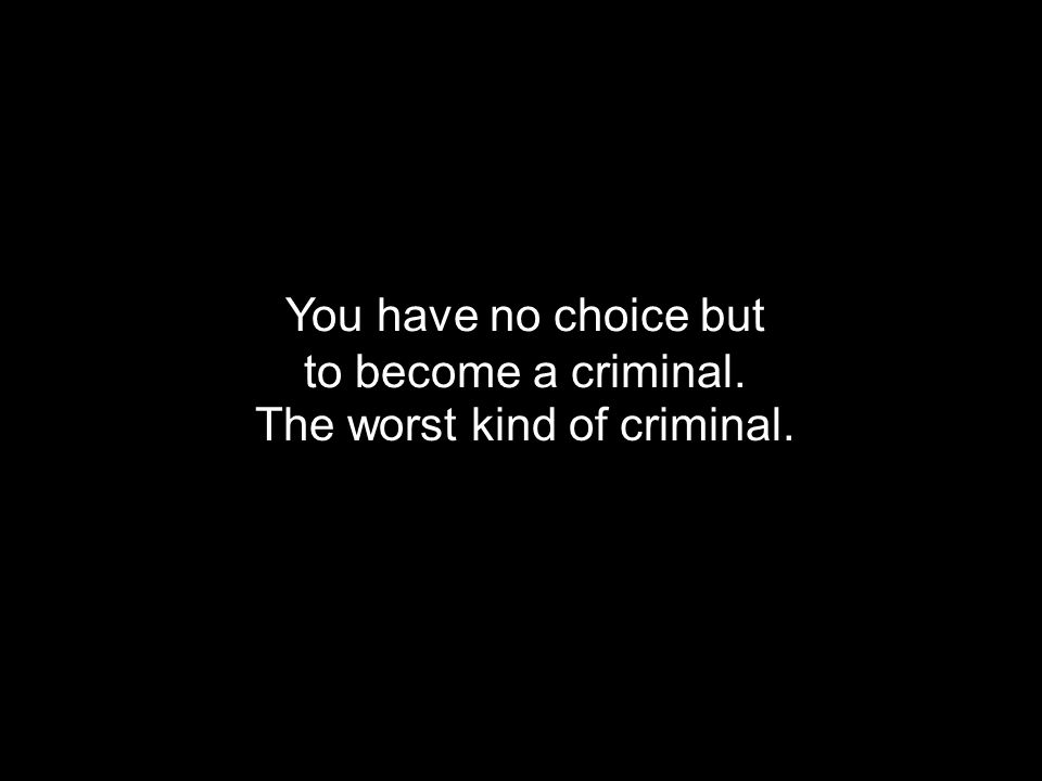 You have no choice but to become a criminal. The worst kind of criminal.