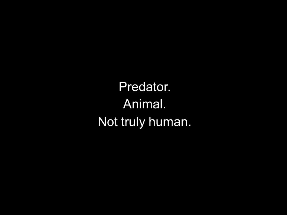 Predator. Animal. Not truly human.