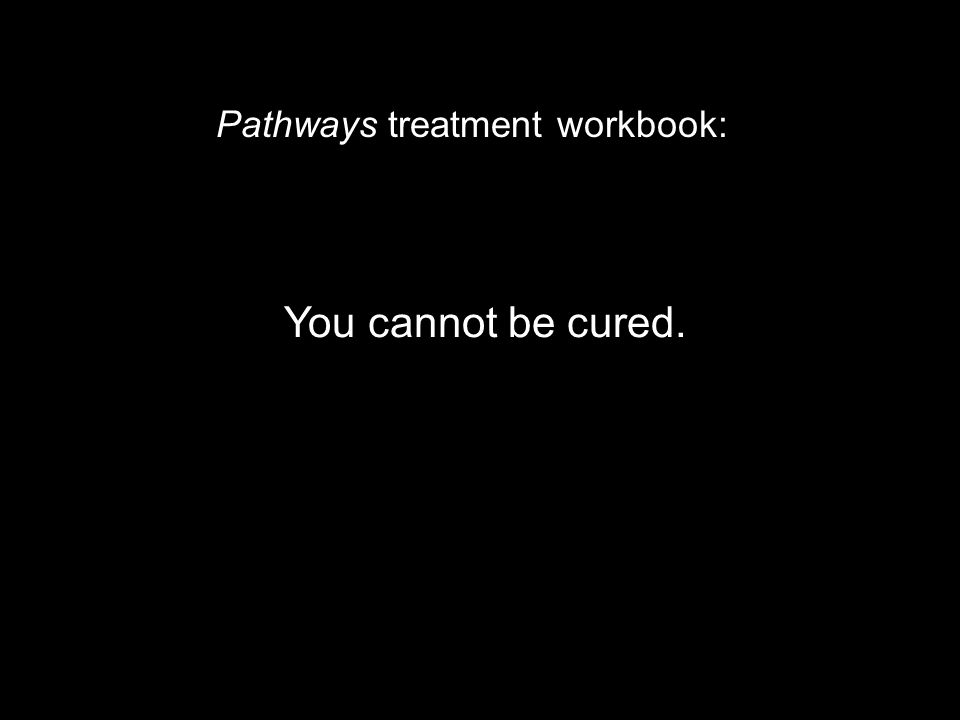 You cannot be cured. Pathways treatment workbook:
