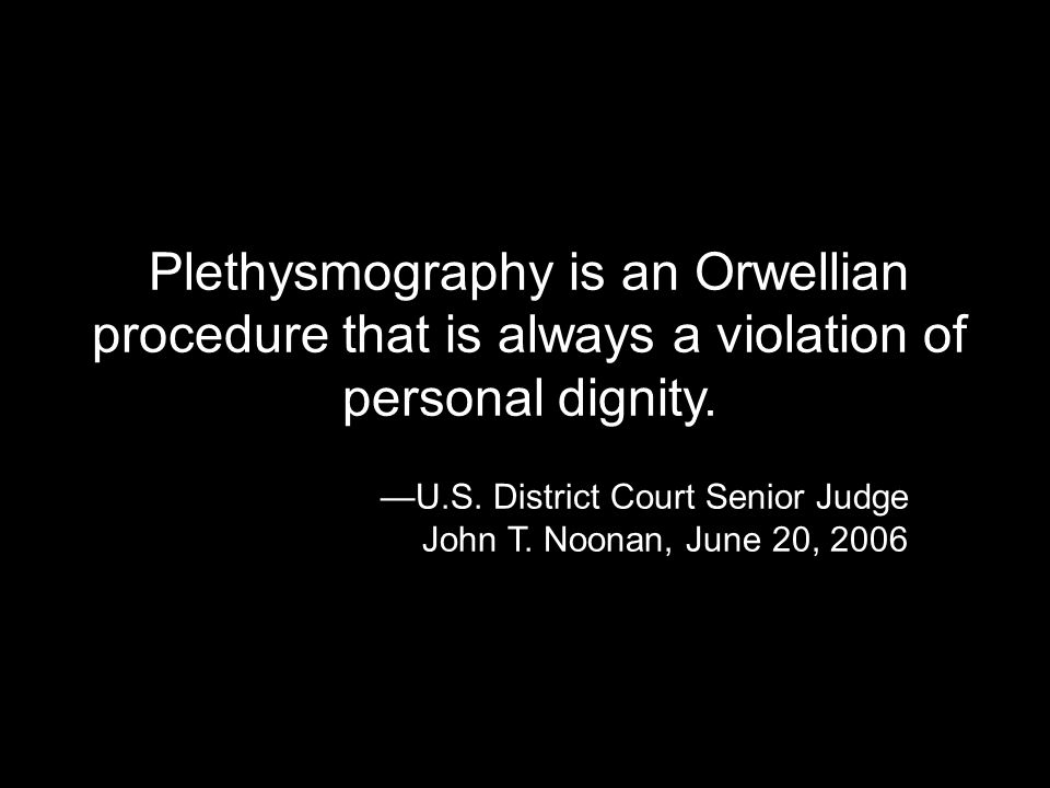 Plethysmography is an Orwellian procedure that is always a violation of personal dignity. U.S. District Court Senior Judge John T. Noonan, June 20, 20