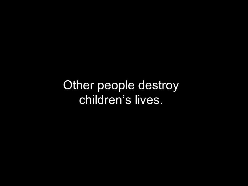 Other people destroy childrens lives.