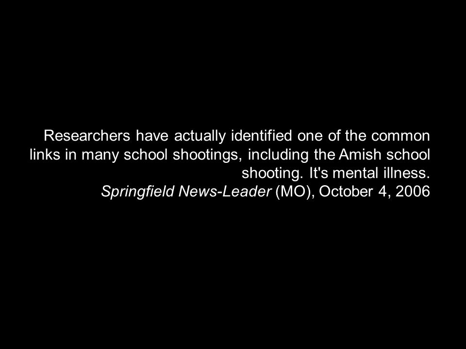 Researchers have actually identified one of the common links in many school shootings, including the Amish school shooting. It's mental illness. Sprin