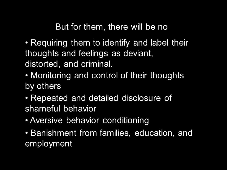 But for them, there will be no Requiring them to identify and label their thoughts and feelings as deviant, distorted, and criminal.