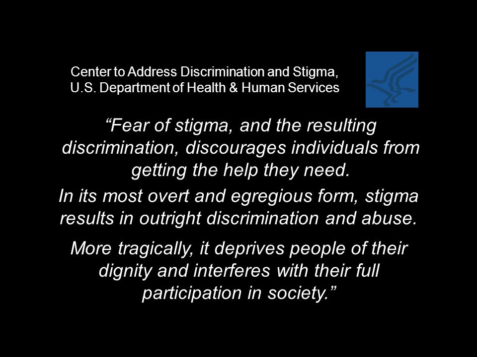 Fear of stigma, and the resulting discrimination, discourages individuals from getting the help they need.