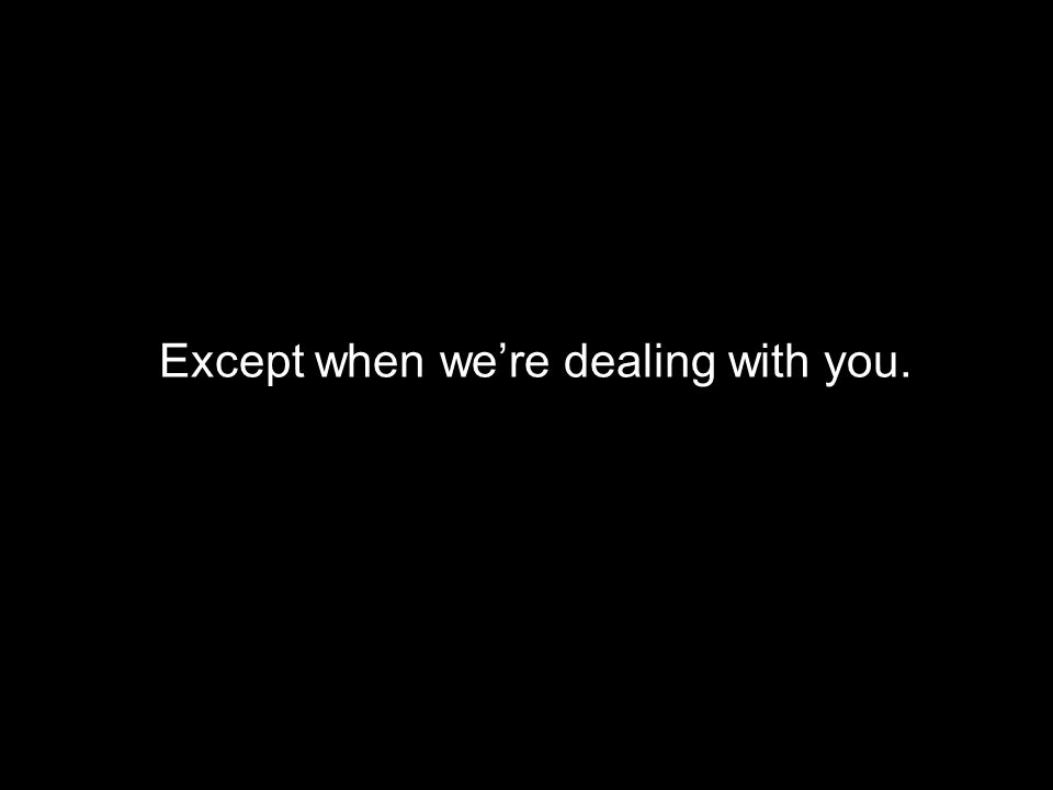 Except when were dealing with you.