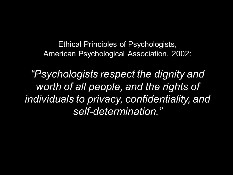 Ethical Principles of Psychologists, American Psychological Association, 2002: Psychologists respect the dignity and worth of all people, and the rights of individuals to privacy, confidentiality, and self-determination.