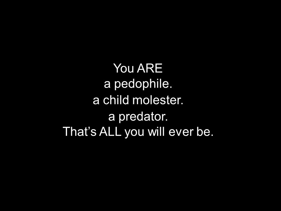 You ARE a pedophile. a predator. a child molester. Thats ALL you will ever be.