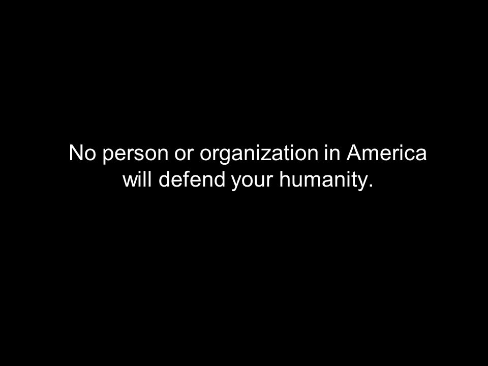 No person or organization in America will defend your humanity.
