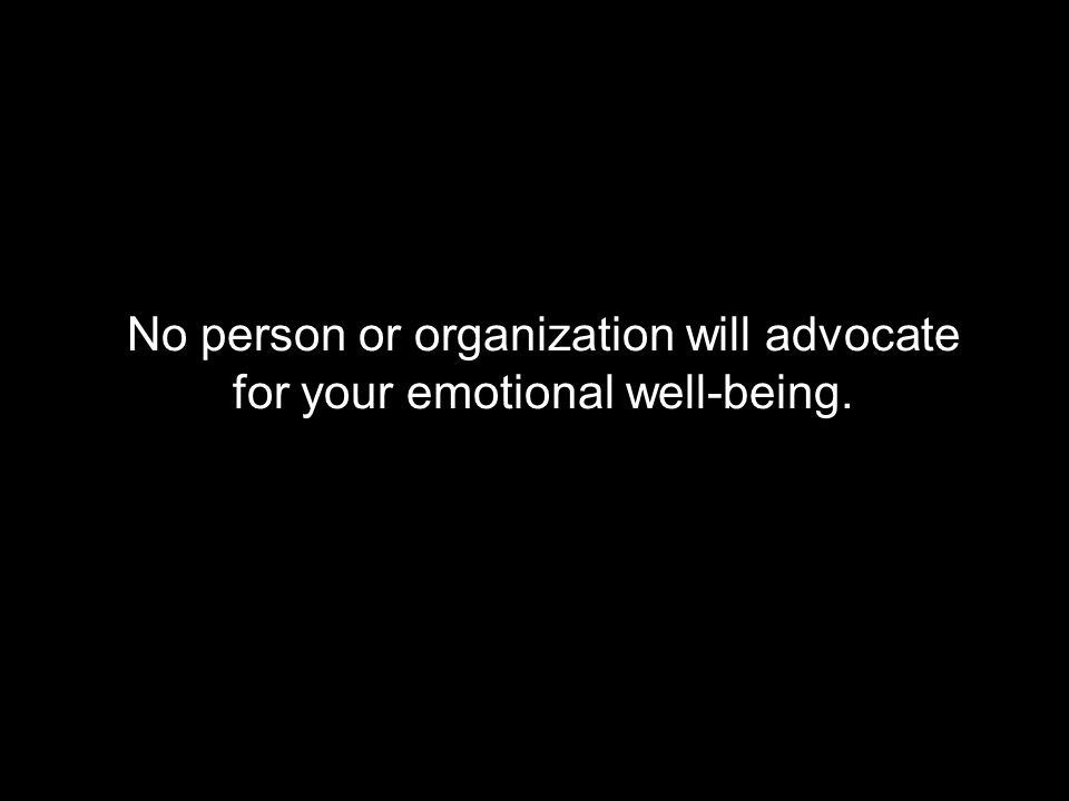 No person or organization will advocate for your emotional well-being.