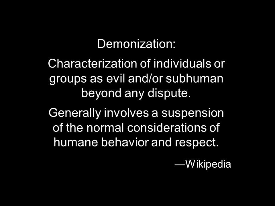 Demonization: Characterization of individuals or groups as evil and/or subhuman beyond any dispute.