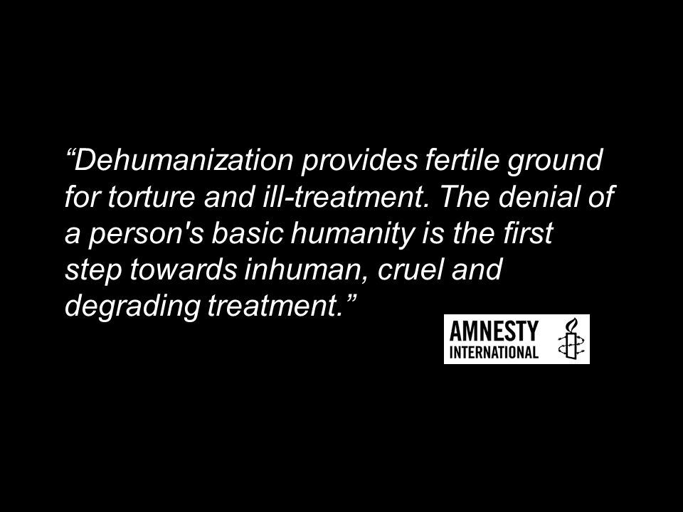 Dehumanization provides fertile ground for torture and ill-treatment.