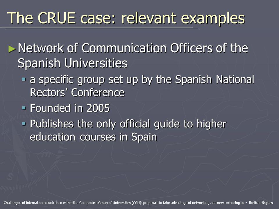 Challenges of internal communication within the Compostela Group of Universities (CGU): proposals to take advantage of networking and new technologies · fbeltran@uji.es The CRUE case: relevant examples Network of Communication Officers of the Spanish Universities Network of Communication Officers of the Spanish Universities a specific group set up by the Spanish National Rectors Conference a specific group set up by the Spanish National Rectors Conference Founded in 2005 Founded in 2005 Publishes the only official guide to higher education courses in Spain Publishes the only official guide to higher education courses in Spain
