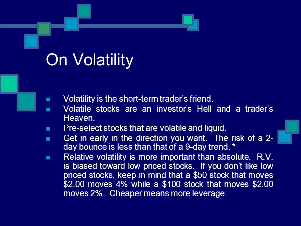 On Volatility Volatility is the short-term traders friend. Volatile stocks are an investors Hell and a traders Heaven. Pre-select stocks that are vola